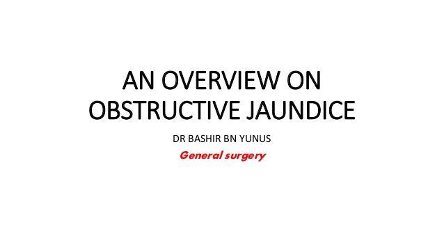 AN OVERVIEW ON OBSTRUCTIVE JAUNDICE DR BASHIR BN YUNUS General surgery