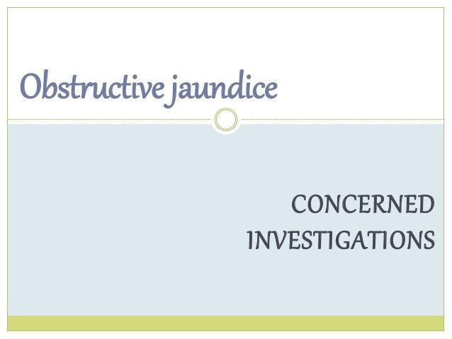 CONCERNED  Obstructive jaundice  INVESTIGATIONS