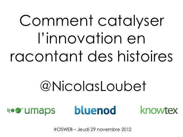 Comment catalyser   l'innovation enracontant des histoires    @NicolasLoubet      #OSWEB – Jeudi 29 novembre 2012