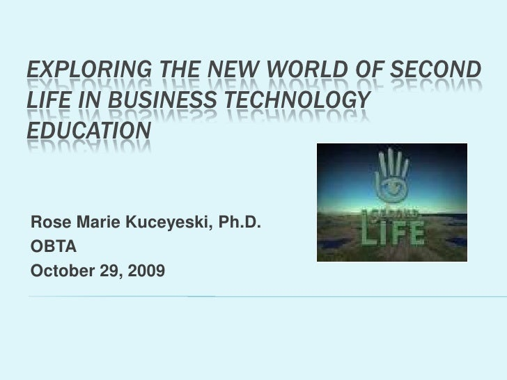 Exploring the New World of second life in Business Technology Education<br />Rose Marie Kuceyeski, Ph.D.<br />OBTA<br />Oc...