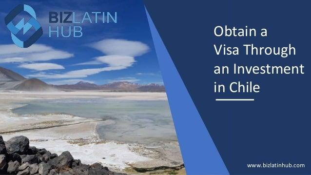 Obtain a Visa Through an Investment in Chile www.bizlatinhub.com