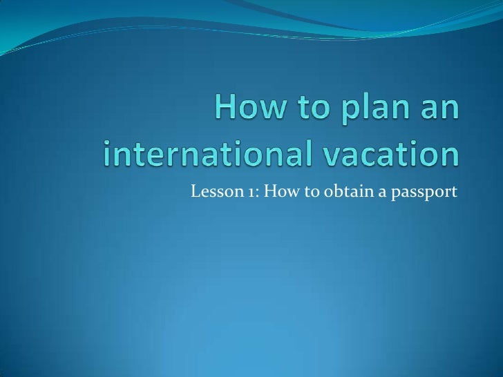 How to plan an international vacation<br />Lesson 1: How to obtain a passport<br />