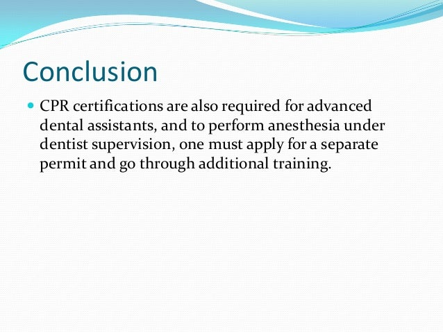 Conclusion  CPR certifications are also required for advanced dental assistants, and to perform anesthesia under dentist ...