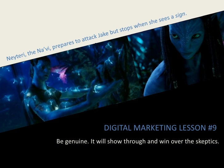 DIGITAL MARKETING LESSON #9 Be genuine. It will show through and win over the skeptics.
