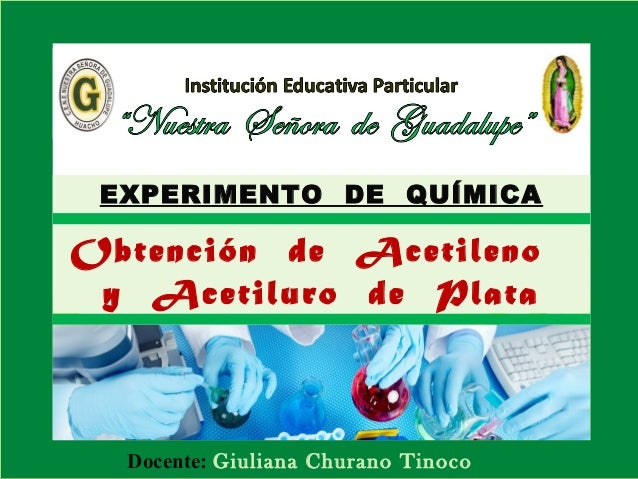 EXPERIMENTO DE QUÍMICA  Obtención de Acetileno y Acetiluro de Plata  Docente: Giuliana Churano Tinoco