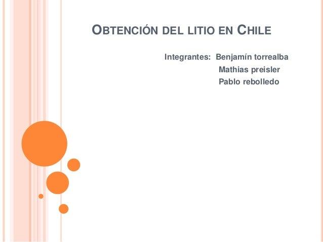 OBTENCIÓN DEL LITIO EN CHILE Integrantes: Benjamín torrealba Mathias preisler Pablo rebolledo