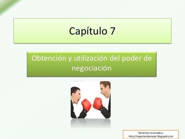 Capítulo 7 Obtención y utilización del poder de negociación Derechos reservados: http://negociandomejor.blogspot.com
