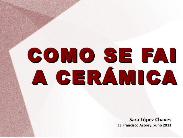 COMO SE FAICOMO SE FAI A CERÁMICAA CERÁMICA Sara López Chaves IES Francisco Asorey, xuño 2013