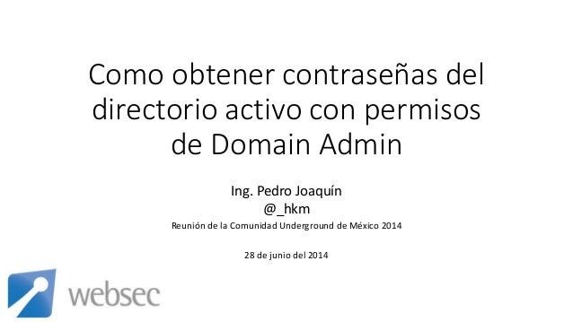 Como obtener contraseñas del directorio activo con permisos de Domain Admin Ing. Pedro Joaquín @_hkm Reunión de la Comunid...