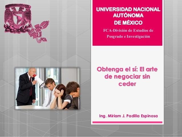 Obtenga el sí: El artede negociar sincederIng. Miriam J. Padilla EspinosaUNIVERSIDAD NACIONALAUTÓNOMADE MÉXICOFCA-División...