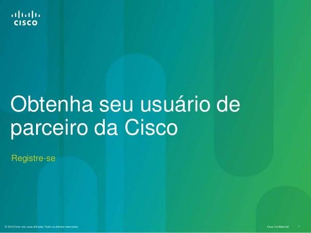 © 2012 Cisco e/ou suas afiliadas. Todos os direitos reservados. Cisco Confidencial 1 Registre-se Obtenha seu usuário de pa...