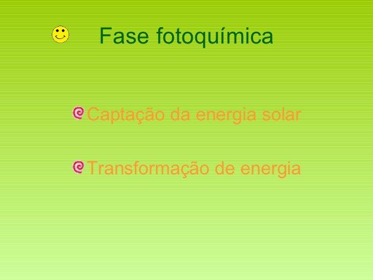 Fase fotoquímica <ul><li>Captação da energia solar </li></ul><ul><li>Transformação de energia </li></ul>