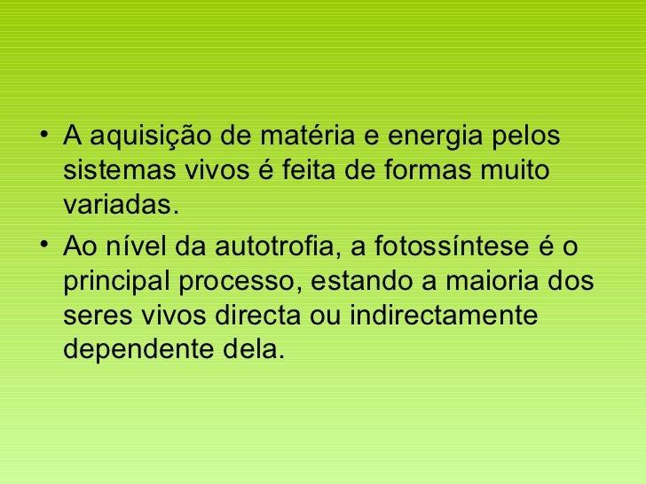 <ul><li>A aquisição de matéria e energia pelos sistemas vivos é feita de formas muito variadas. </li></ul><ul><li>Ao nível...
