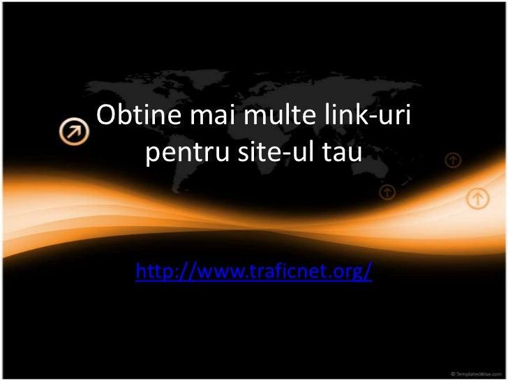 Obtine mai multelink-uripentru site-ul tau<br />http://www.traficnet.org/<br />