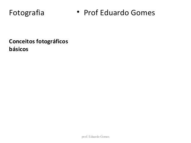 Conceitos fotográficos básicos Fotografia • Prof Eduardo Gomes prof: Eduardo Gomes