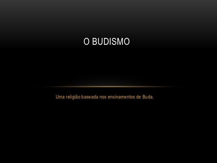 O BUDISMOUma religião baseada nos ensinamentos de Buda.