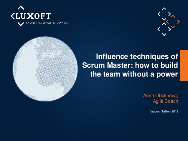 Influence techniques of Scrum Master: how to build the team without a power Anna Obukhova, Agile Coach Topconf Tallinn 201...