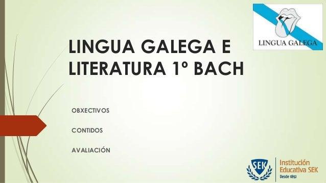 LINGUA GALEGA E LITERATURA 1º BACH OBXECTIVOS CONTIDOS AVALIACIÓN