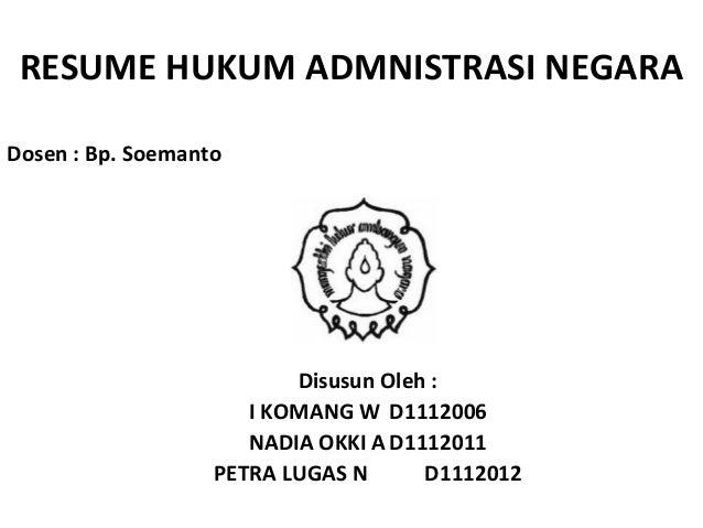 RESUME HUKUM ADMNISTRASI NEGARA Dosen : Bp. Soemanto  Disusun Oleh : I KOMANG W D1112006 NADIA OKKI A D1112011 PETRA LUGAS...