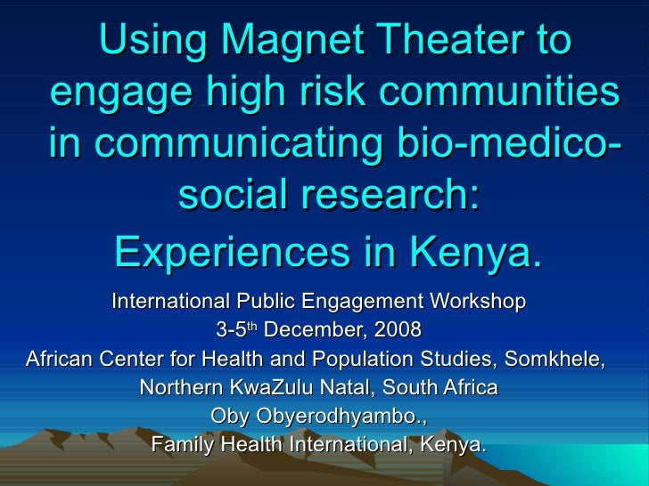 Using Magnet Theater to engage high risk communities in communicating bio-medico-social research:  Experiences in Kenya.  ...