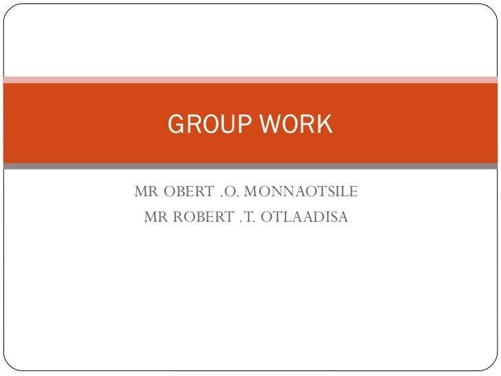 GROUP WORKMR OBERT .O. MONNAOTSILE MR ROBERT .T. OTLAADISA