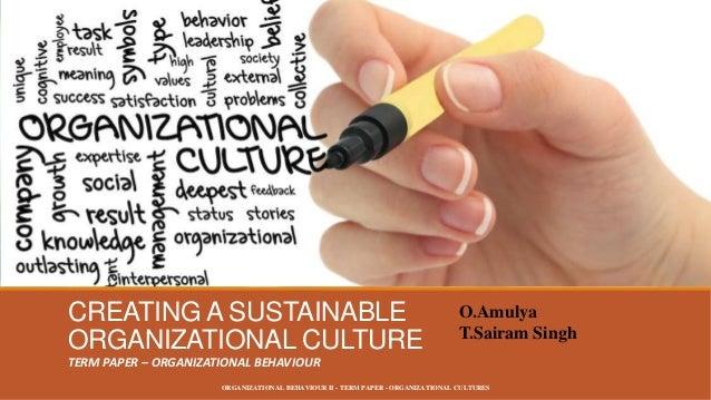 CREATING A SUSTAINABLE ORGANIZATIONAL CULTURE  O.Amulya T.Sairam Singh  TERM PAPER – ORGANIZATIONAL BEHAVIOUR ORGANIZATION...