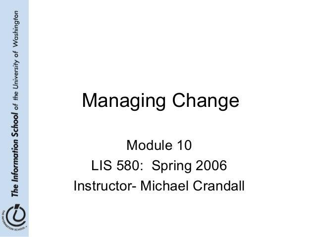 Managing Change Module 10 LIS 580: Spring 2006 Instructor- Michael Crandall