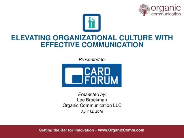 ELEVATING ORGANIZATIONAL CULTURE WITH EFFECTIVE COMMUNICATION Presented to: Presented by: Lee Broekman Organic Communicati...