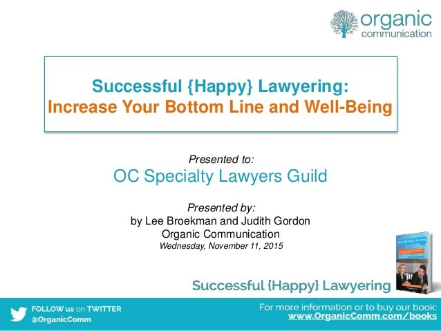 Successful {Happy} Lawyering: Increase Your Bottom Line and Well-Being Presented to: OC Specialty Lawyers Guild Presented ...