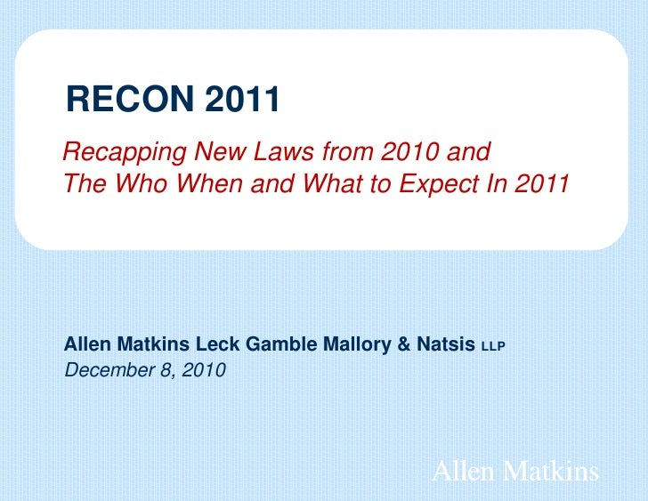 RECON 2011Recapping New Laws from 2010 andThe Who When and What to Expect In 2011Allen Matkins Leck Gamble Mallory & Natsi...