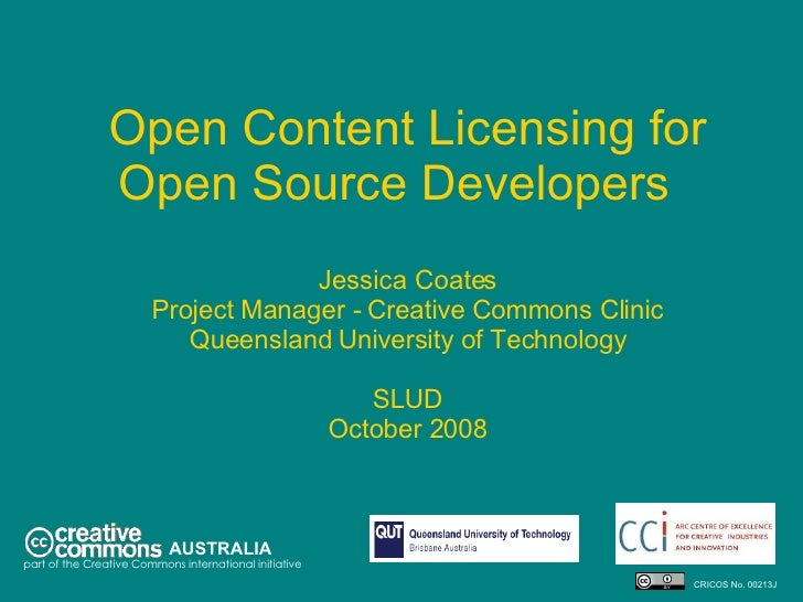 Open Content Licensing for Open Source Developers  Jessica Coates Project Manager - Creative Commons Clinic Queensland Uni...