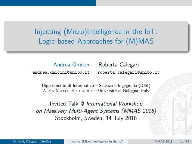 Injecting (Micro)Intelligence in the IoT: Logic-based Approaches for (M)MAS Andrea Omicini Roberta Calegari andrea.omicini...