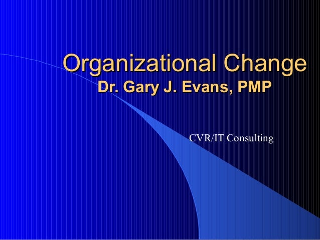 Organizational ChangeOrganizational Change Dr. Gary J. Evans, PMPDr. Gary J. Evans, PMP CVR/IT Consulting