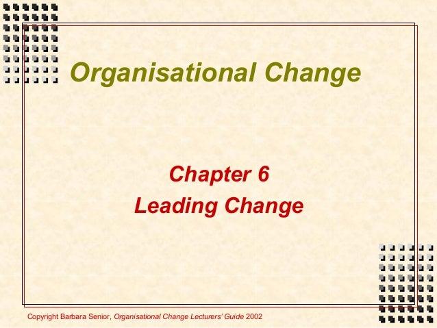 Copyright Barbara Senior, Organisational Change Lecturers' Guide 2002 Chapter 6 Leading Change Organisational Change