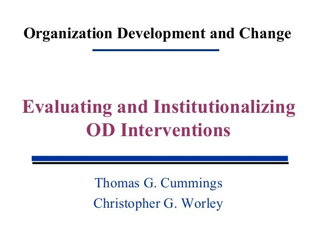Organization Development and Change Thomas G. Cummings Christopher G. Worley Evaluating and Institutionalizing OD Interven...