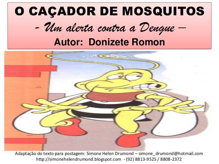 O CAÇADOR DE MOSQUITOS        - Um alerta contra a Dengue –                 Autor: Donizete RomonAdaptação do texto para p...