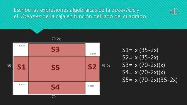 Escribe las expresiones algebraicas de la Superficie y el Volumen de la caja en función del lado del cuadrado. 70-2x 35-2x...