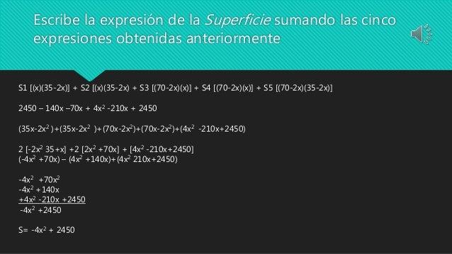 Escribe la expresión de la Superficie sumando las cinco expresiones obtenidas anteriormente S1 [(x)(35-2x)] + S2 [(x)(35-2...