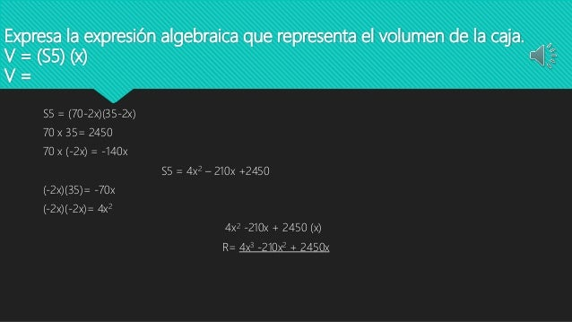 Expresa la expresión algebraica que representa el volumen de la caja. V = (S5) (x) V = S5 = (70-2x)(35-2x) 70 x 35= 2450 7...