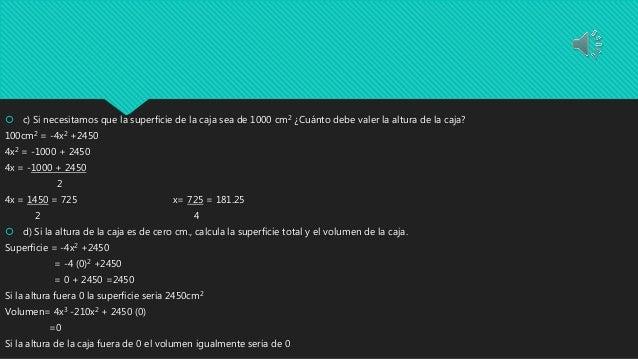  c) Si necesitamos que la superficie de la caja sea de 1000 cm2 ¿Cuánto debe valer la altura de la caja? 100cm2 = -4x2 +2...