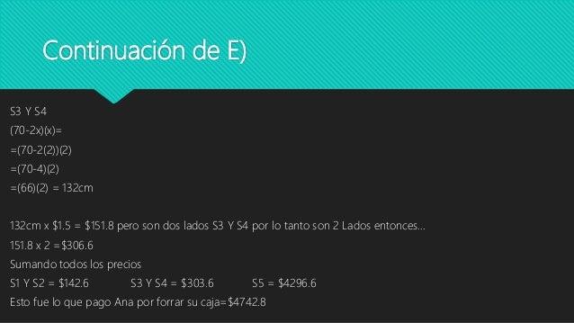 Continuación de E) S3 Y S4 (70-2x)(x)= =(70-2(2))(2) =(70-4)(2) =(66)(2) = 132cm 132cm x $1.5 = $151.8 pero son dos lados ...