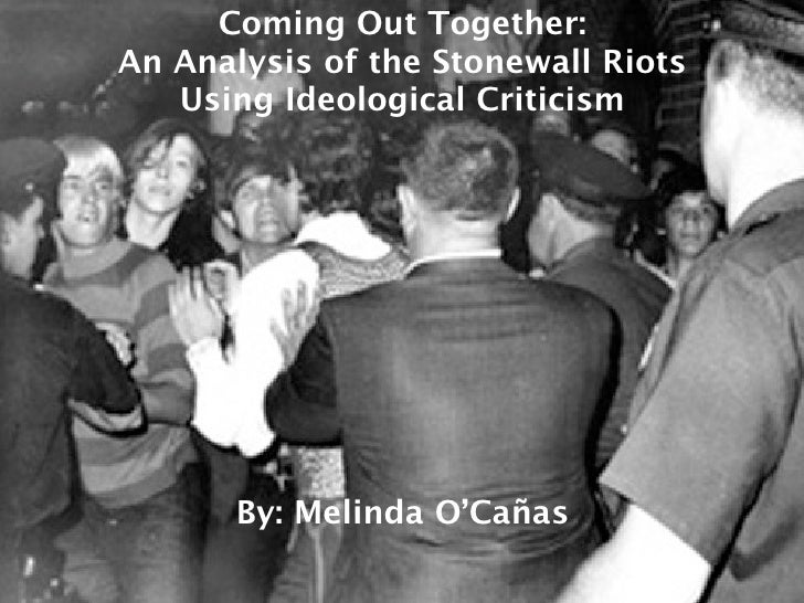 Coming Out Together: An Analysis of the Stonewall Riots    Using Ideological Criticism            By: Melinda O'Cañas