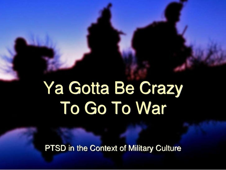 Ya Gotta Be Crazy  To Go To WarPTSD in the Context of Military Culture