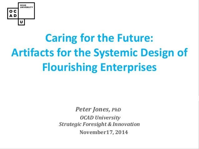 Peter Jones, PhD  OCAD University Strategic Foresight & Innovation  November17, 2014  Caring for the Future: Artifacts for...