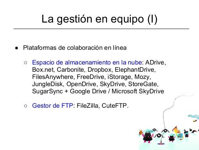 La gestión en equipo (I)● Plataformas de colaboración en línea   ○ Espacio de almacenamiento en la nube: ADrive,     Box.n...