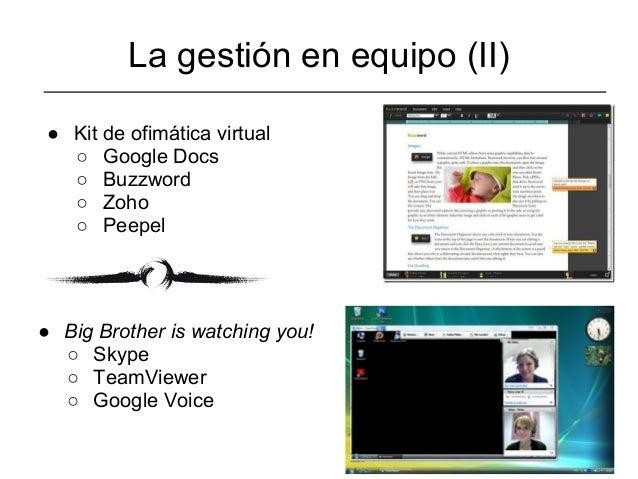 La gestión en equipo (II) ● Kit de ofimática virtual   ○ Google Docs   ○ Buzzword   ○ Zoho   ○ Peepel● Big Brother is watc...