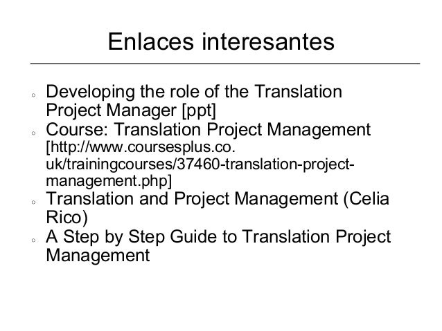Enlaces interesantes○   Developing the role of the Translation    Project Manager [ppt]○   Course: Translation Project Man...