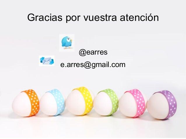Gracias por vuestra atención           @earres       e.arres@gmail.com