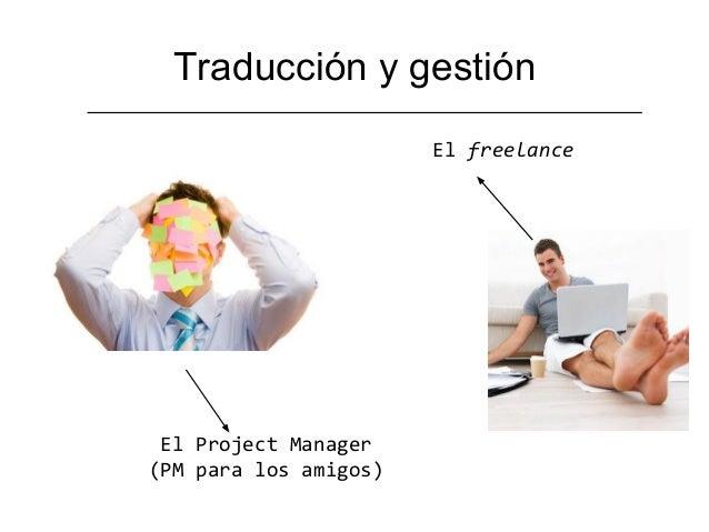 Traducción y gestión                       El freelance El Project Manager(PM para los amigos)