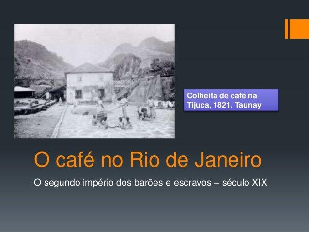 O café no Rio de Janeiro O segundo império dos barões e escravos – século XIX Colheita de café na Tijuca, 1821. Taunay